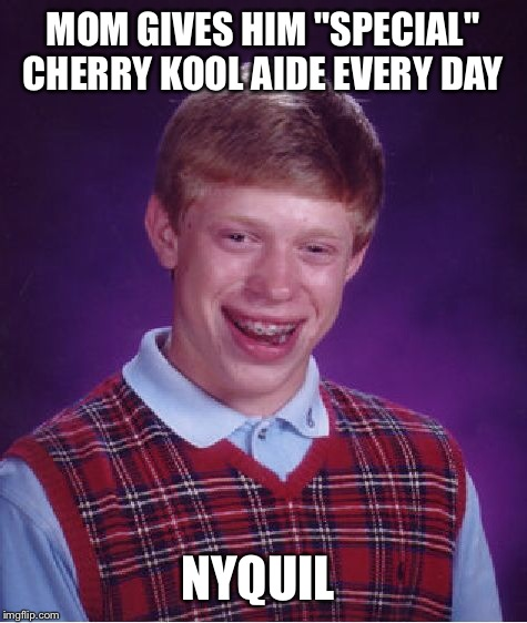 "This meme idea came from a comment stream between myself, apesfollowkoba and 88mph.  | MOM GIVES HIM ""SPECIAL"" CHERRY KOOL AIDE EVERY DAY NYQUIL 