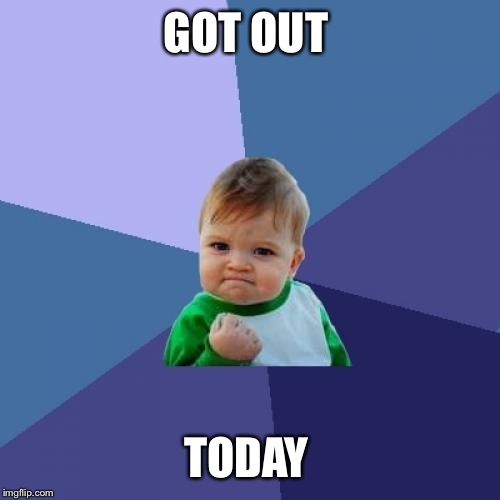 Success Kid Meme | GOT OUT TODAY | image tagged in memes,success kid | made w/ Imgflip meme maker