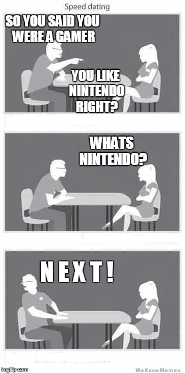 speed dating a gamer |  SO YOU SAID YOU WERE A GAMER; YOU LIKE NINTENDO RIGHT? WHATS NINTENDO? N E X T ! | image tagged in speed dating,nintendo,gamer,meme,funny | made w/ Imgflip meme maker