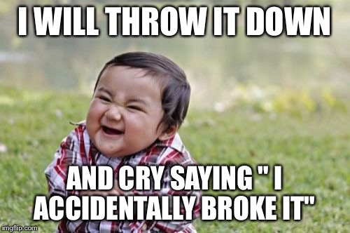 "Evil Toddler Meme | I WILL THROW IT DOWN AND CRY SAYING "" I ACCIDENTALLY BROKE IT"" 