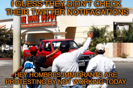 #DayWithoutImmigrants the protests today created more cheap labor  | I GUESS THEY DIDN'T CHECK THEIR TWITTER NOTIFACATIONS HEY HOMBRES IMMIGRANTS ARE PROTESTING BY NOT WORKING TODAY | image tagged in mexicans,home depot,trump immigration policy,trump protestors,twitter,labor | made w/ Imgflip meme maker