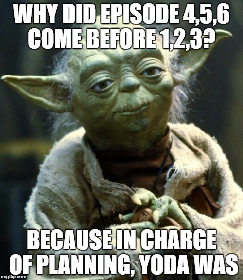Star Wars Yoda Meme | WHY DID EPISODE 4,5,6 COME BEFORE 1,2,3? BECAUSE IN CHARGE OF PLANNING, YODA WAS | image tagged in memes,star wars yoda | made w/ Imgflip meme maker