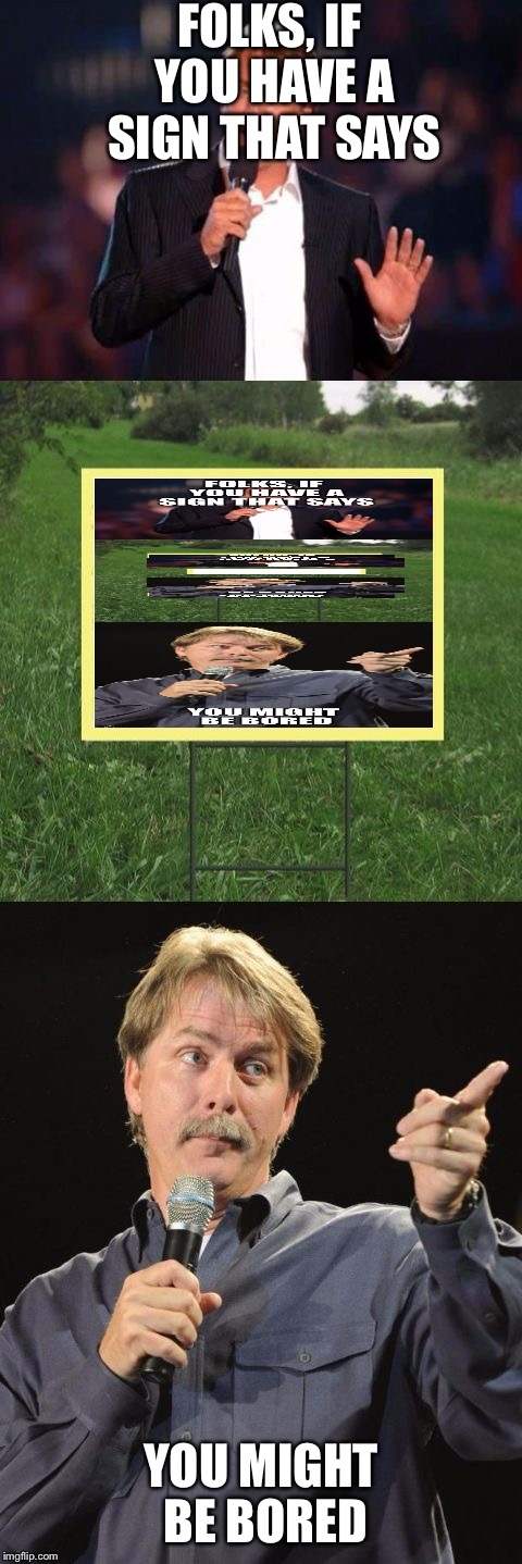 Jeff Foxworthy Front Yard Sign | FOLKS, IF YOU HAVE A SIGN THAT SAYS YOU MIGHT BE BORED | image tagged in jeff foxworthy front yard sign | made w/ Imgflip meme maker