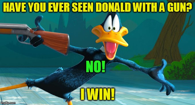 HAVE YOU EVER SEEN DONALD WITH A GUN? I WIN! NO! | made w/ Imgflip meme maker