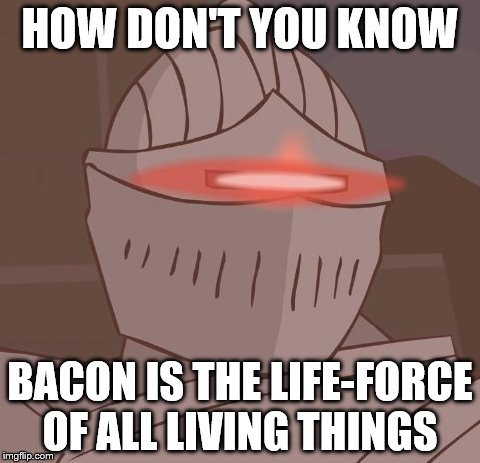 HOW DON'T YOU KNOW BACON IS THE LIFE-FORCE OF ALL LIVING THINGS | made w/ Imgflip meme maker