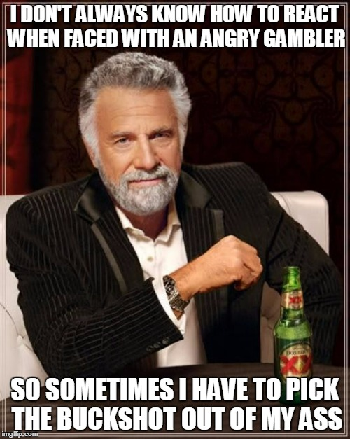 The Most Interesting Man In The World Meme | I DON'T ALWAYS KNOW HOW TO REACT WHEN FACED WITH AN ANGRY GAMBLER SO SOMETIMES I HAVE TO PICK THE BUCKSHOT OUT OF MY ASS | image tagged in memes,the most interesting man in the world | made w/ Imgflip meme maker