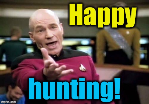 Picard Wtf Meme | Happy hunting! | image tagged in memes,picard wtf | made w/ Imgflip meme maker