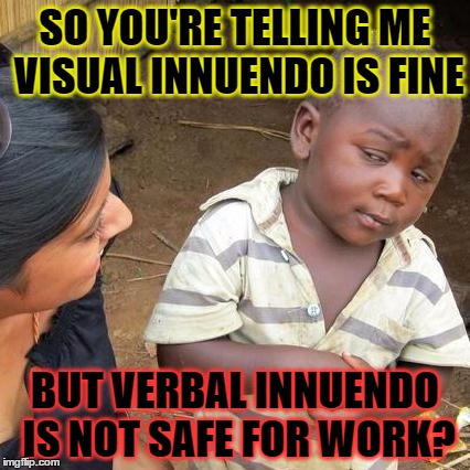 Third World Skeptical Kid Meme | SO YOU'RE TELLING ME VISUAL INNUENDO IS FINE BUT VERBAL INNUENDO IS NOT SAFE FOR WORK? | image tagged in memes,third world skeptical kid | made w/ Imgflip meme maker