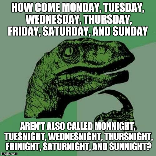 Ever wondered the same thing? (By the way, I hope that this isn't a repost.) | HOW COME MONDAY, TUESDAY, WEDNESDAY, THURSDAY, FRIDAY, SATURDAY, AND SUNDAY AREN'T ALSO CALLED MONNIGHT, TUESNIGHT, WEDNESNIGHT, THURSNIGHT, | image tagged in memes,philosoraptor,weekdays,monday through friday,days,nights | made w/ Imgflip meme maker