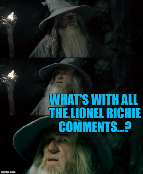 WHAT'S WITH ALL THE LIONEL RICHIE COMMENTS...? | made w/ Imgflip meme maker