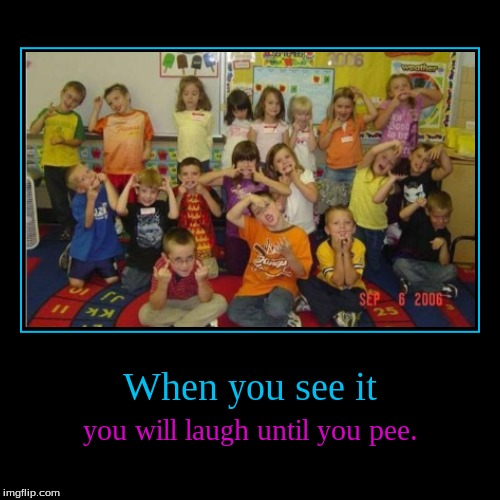 You will never look at little kids the same way again. | When you see it | you will laugh until you pee. | image tagged in funny,demotivationals,when you see it | made w/ Imgflip demotivational maker