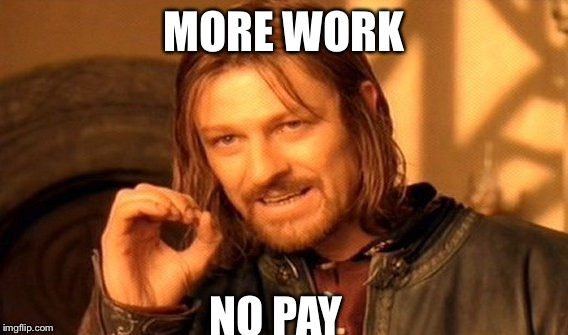 One Does Not Simply Meme | MORE WORK NO PAY | image tagged in memes,one does not simply | made w/ Imgflip meme maker