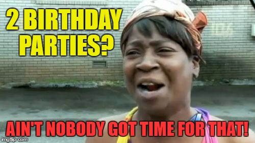 Aint Nobody Got Time For That Meme | 2 BIRTHDAY PARTIES? AIN'T NOBODY GOT TIME FOR THAT! | image tagged in memes,aint nobody got time for that | made w/ Imgflip meme maker