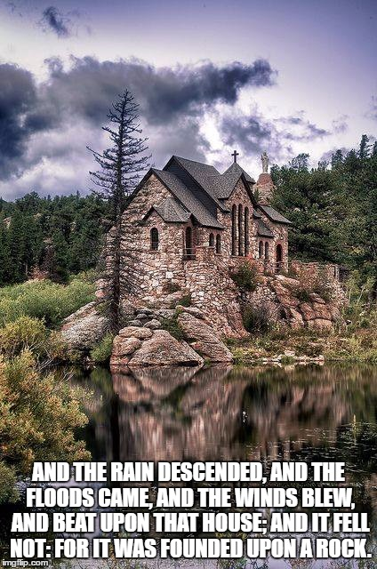 House on the rock | AND THE RAIN DESCENDED, AND THE FLOODS CAME, AND THE WINDS BLEW, AND BEAT UPON THAT HOUSE; AND IT FELL NOT: FOR IT WAS FOUNDED UPON A ROCK. | image tagged in house,rocks,foundation | made w/ Imgflip meme maker