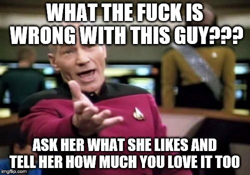 Picard Wtf Meme | WHAT THE F**K IS WRONG WITH THIS GUY??? ASK HER WHAT SHE LIKES AND TELL HER HOW MUCH YOU LOVE IT TOO | image tagged in memes,picard wtf | made w/ Imgflip meme maker