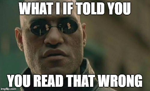 Matrix Morpheus Meme | WHAT I IF TOLD YOU YOU READ THAT WRONG | image tagged in memes,matrix morpheus | made w/ Imgflip meme maker