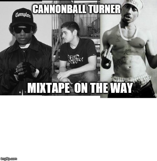CANNONBALL TURNER MIXTAPE ON THE WAY | image tagged in cannon | made w/ Imgflip meme maker