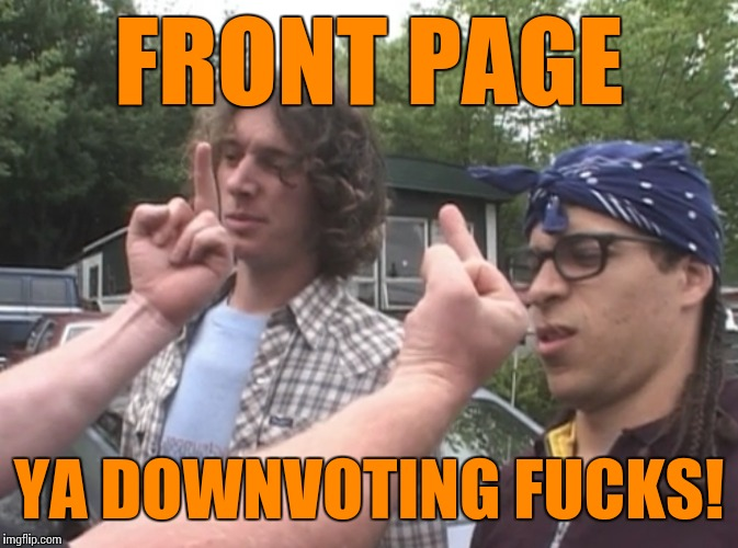 FRONT PAGE YA DOWNVOTING F**KS! | made w/ Imgflip meme maker