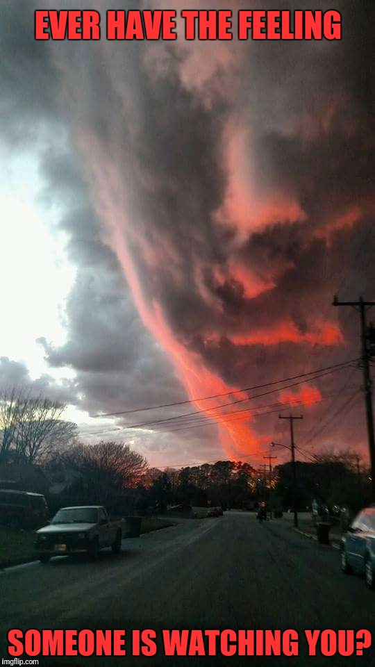 It's good to have someone who watches out for you! | EVER HAVE THE FEELING SOMEONE IS WATCHING YOU? | image tagged in memes,god is watching,clouds,meanwhile in norfolk,a1508a,did you see that | made w/ Imgflip meme maker