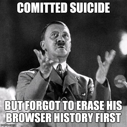 CFK Hitler | COMITTED SUICIDE BUT FORGOT TO ERASE HIS BROWSER HISTORY FIRST | image tagged in cfk hitler | made w/ Imgflip meme maker