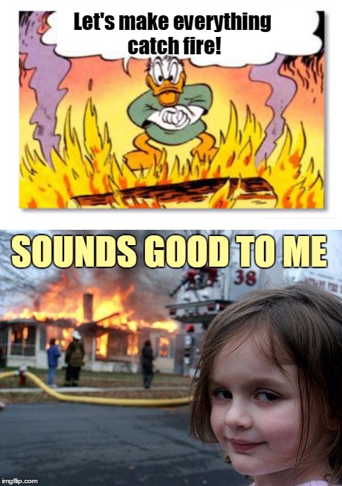 Let's make everything catch fire! SOUNDS GOOD TO ME | made w/ Imgflip meme maker