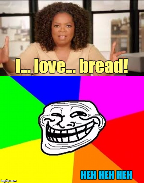 I... love... bread! HEH HEH HEH | made w/ Imgflip meme maker