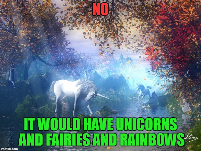 NO IT WOULD HAVE UNICORNS AND FAIRIES AND RAINBOWS | made w/ Imgflip meme maker