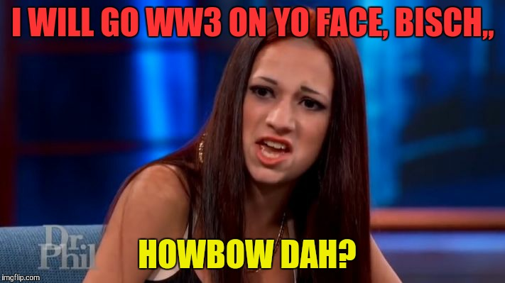 CASH ME OUSSIDE YELLING | I WILL GO WW3 ON YO FACE, BISCH,, HOWBOW DAH? | image tagged in cash me ousside yelling | made w/ Imgflip meme maker