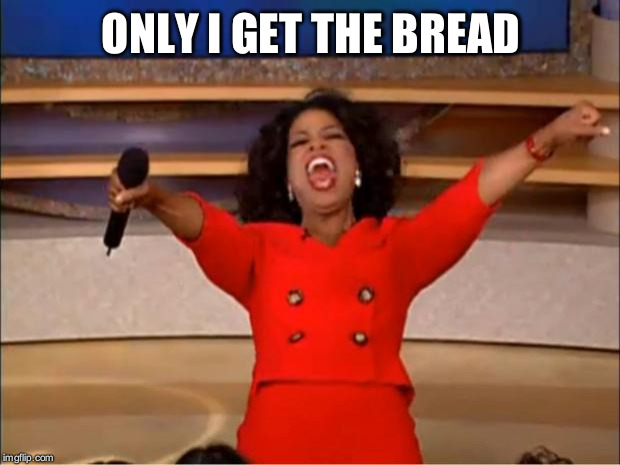 Oprah You Get A Meme | ONLY I GET THE BREAD | image tagged in memes,oprah you get a | made w/ Imgflip meme maker