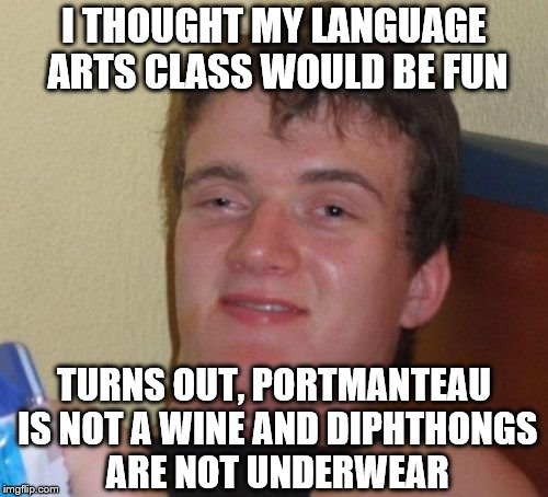 10 Guy Tries To Further His Edumacation | I THOUGHT MY LANGUAGE ARTS CLASS WOULD BE FUN TURNS OUT, PORTMANTEAU IS NOT A WINE AND DIPHTHONGS ARE NOT UNDERWEAR | image tagged in memes,10 guy | made w/ Imgflip meme maker