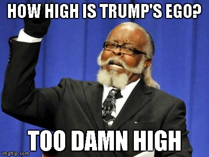 Too Damn High | HOW HIGH IS TRUMP'S EGO? TOO DAMN HIGH | image tagged in memes,too damn high | made w/ Imgflip meme maker