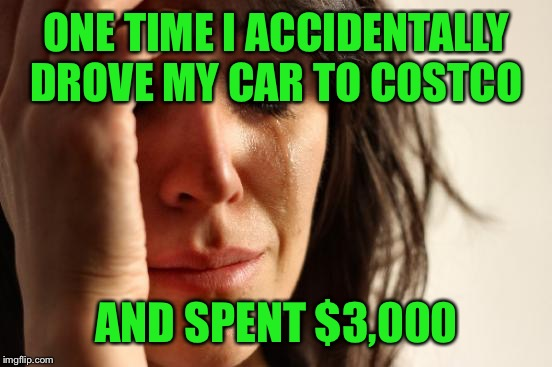 First World Problems Meme | ONE TIME I ACCIDENTALLY DROVE MY CAR TO COSTCO AND SPENT $3,000 | image tagged in memes,first world problems | made w/ Imgflip meme maker