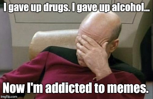 Captain Picard Facepalm Meme | I gave up drugs. I gave up alcohol... Now I'm addicted to memes. | image tagged in memes,captain picard facepalm | made w/ Imgflip meme maker