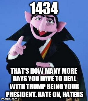 The Count | 1434 THAT'S HOW MANY MORE DAYS YOU HAVE TO DEAL WITH TRUMP BEING YOUR PRESIDENT. HATE ON, HATERS | image tagged in the count | made w/ Imgflip meme maker
