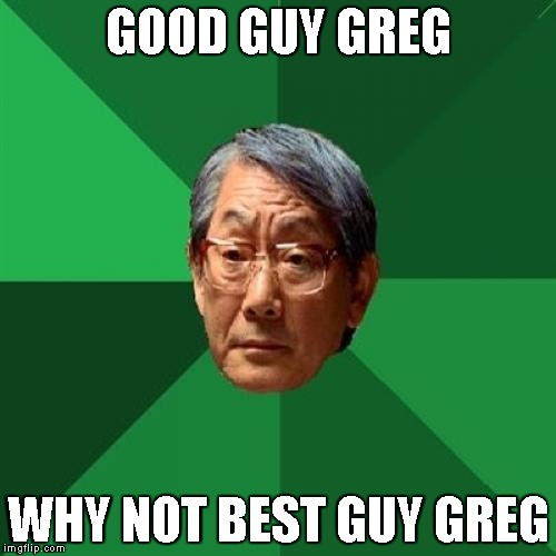 High Expectations Asian Father Meme | GOOD GUY GREG WHY NOT BEST GUY GREG | image tagged in memes,high expectations asian father | made w/ Imgflip meme maker