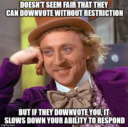 Creepy Condescending Wonka Meme | DOESN'T SEEM FAIR THAT THEY CAN DOWNVOTE WITHOUT RESTRICTION BUT IF THEY DOWNVOTE YOU, IT SLOWS DOWN YOUR ABILITY TO RESPOND | image tagged in memes,creepy condescending wonka | made w/ Imgflip meme maker