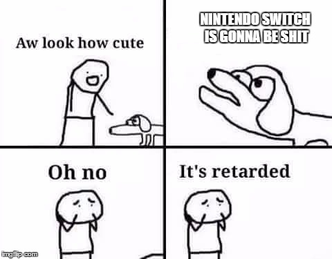 Oh no its retarded | NINTENDO SWITCH IS GONNA BE SHIT | image tagged in oh no its retarded | made w/ Imgflip meme maker