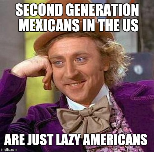 Creepy Condescending Wonka Meme | SECOND GENERATION MEXICANS IN THE US ARE JUST LAZY AMERICANS | image tagged in memes,creepy condescending wonka | made w/ Imgflip meme maker