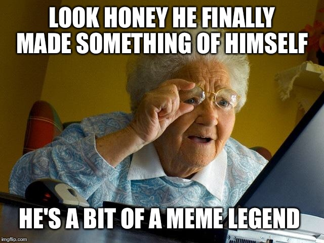 Grandma Finds The Internet Meme | LOOK HONEY HE FINALLY MADE SOMETHING OF HIMSELF HE'S A BIT OF A MEME LEGEND | image tagged in memes,grandma finds the internet | made w/ Imgflip meme maker