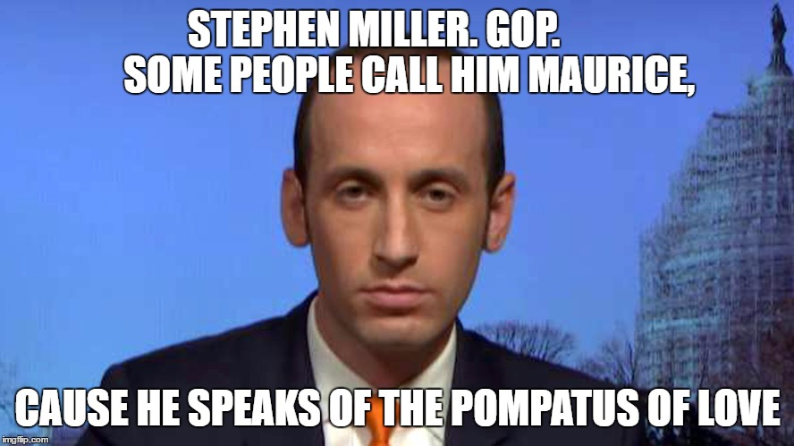 Stephen Miller, GOP...Speaks of the Pompatus of Love | STEPHEN MILLER. GOP.         SOME PEOPLE CALL HIM MAURICE, CAUSE HE SPEAKS OF THE POMPATUS OF LOVE | image tagged in trump to gop | made w/ Imgflip meme maker