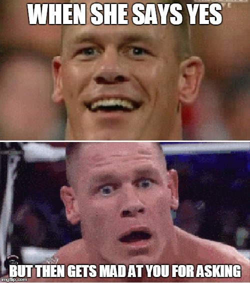 John Cena Sad | WHEN SHE SAYS YES BUT THEN GETS MAD AT YOU FOR ASKING | image tagged in john cena sad | made w/ Imgflip meme maker