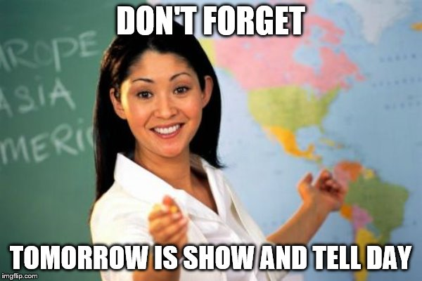 DON'T FORGET TOMORROW IS SHOW AND TELL DAY | made w/ Imgflip meme maker