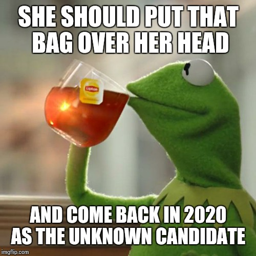 But Thats None Of My Business Meme | SHE SHOULD PUT THAT BAG OVER HER HEAD AND COME BACK IN 2020 AS THE UNKNOWN CANDIDATE | image tagged in memes,but thats none of my business,kermit the frog | made w/ Imgflip meme maker