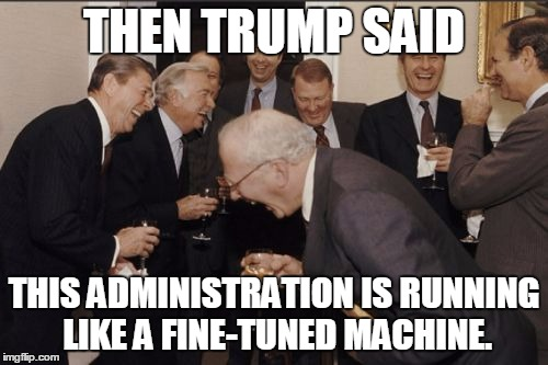 Laughing Men In Suits Meme | THEN TRUMP SAID THIS ADMINISTRATION IS RUNNING LIKE A FINE-TUNED MACHINE. | image tagged in memes,laughing men in suits | made w/ Imgflip meme maker