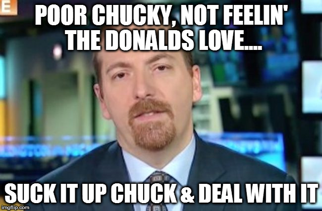 POOR CHUCKY, NOT FEELIN' THE DONALDS LOVE.... SUCK IT UP CHUCK & DEAL WITH IT | image tagged in memes,chuck todd,donald trump,msm,potus,media | made w/ Imgflip meme maker