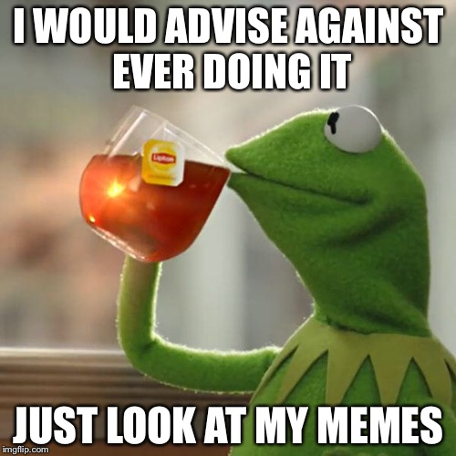 But Thats None Of My Business Meme | I WOULD ADVISE AGAINST EVER DOING IT JUST LOOK AT MY MEMES | image tagged in memes,but thats none of my business,kermit the frog | made w/ Imgflip meme maker