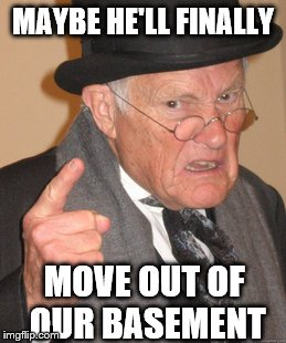 Back In My Day Meme | MAYBE HE'LL FINALLY MOVE OUT OF OUR BASEMENT | image tagged in memes,back in my day | made w/ Imgflip meme maker