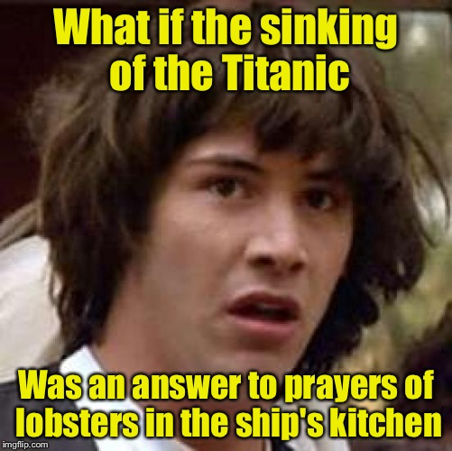 Conspiracy Keanu Meme | What if the sinking of the Titanic Was an answer to prayers of lobsters in the ship's kitchen | image tagged in memes,conspiracy keanu | made w/ Imgflip meme maker