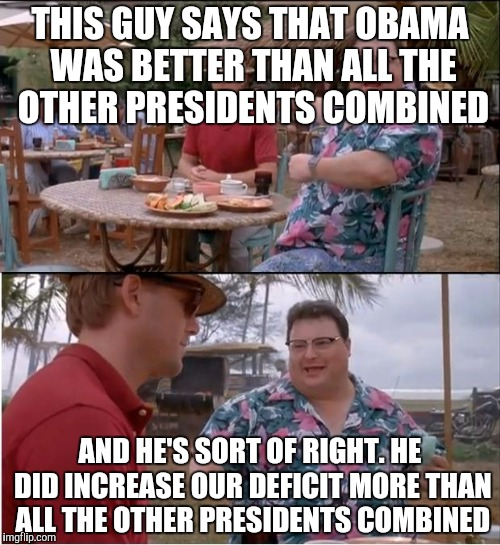 See Nobody Cares Meme | THIS GUY SAYS THAT OBAMA WAS BETTER THAN ALL THE OTHER PRESIDENTS COMBINED AND HE'S SORT OF RIGHT. HE DID INCREASE OUR DEFICIT MORE THAN ALL | image tagged in memes,see nobody cares | made w/ Imgflip meme maker