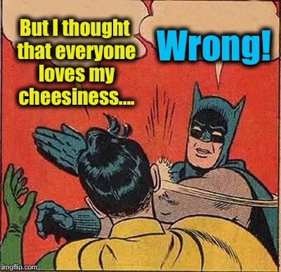 Batman Slapping Robin Meme | But I thought that everyone loves my cheesiness.... Wrong! | image tagged in memes,batman slapping robin | made w/ Imgflip meme maker